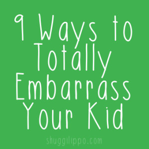 9 Ways to Totally Embarrass Your Kid