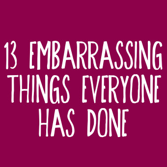 13 Embarrassing Things Everyone Has Done